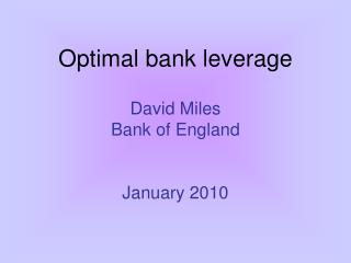 Optimal bank leverage  David Miles Bank of England   January 2010