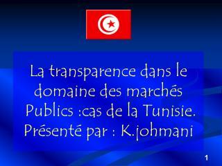 La transparence dans le domaine des march s  Publics :cas de la Tunisie.  Pr sent  par : K.johmani
