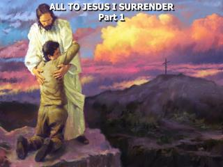 ALL TO JESUS I SURRENDER Part 1