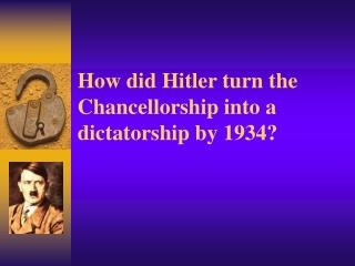 How did Hitler turn the Chancellorship into a dictatorship by 1934