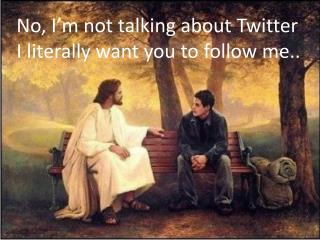 No, I m not talking about Twitter I literally want you to follow me..