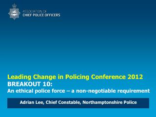 Leading Change in Policing Conference 2012 BREAKOUT 10:  An ethical police force   a non-negotiable requirement