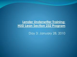 Lender Underwriter Training: HUD Lean Section 232 Program  Day 3: January 28, 2010