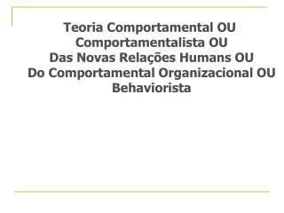 Teoria Comportamental OU  Comportamentalista OU Das Novas Rela  es Humans OU Do Comportamental Organizacional OU Behavio