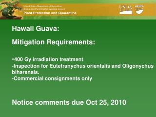 Hawaii Guava:  Mitigation Requirements:   -400 Gy irradiation treatment -Inspection for Eutetranychus orientalis and Oli