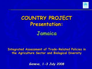 COUNTRY PROJECT Presentation: Jamaica  Integrated Assessment of Trade-Related Policies in the Agriculture Sector and Bio
