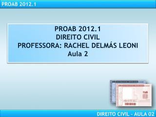 PROAB 2012.1 DIREITO CIVIL PROFESSORA: RACHEL DELM S LEONI Aula 2