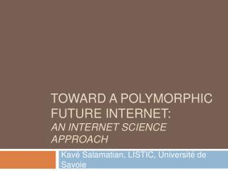 TOWARD A POLYMORPHIC  FUTURE INTERNET: An Internet Science Approach