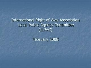 International Right of Way Association  Local Public Agency Committee  ILPAC  February 2008