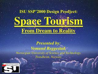 ISU SSP 2000 Design Prodject: Space Tourism From Dream to Reality  Presented by: Vemund Reggestad, Norwegian University