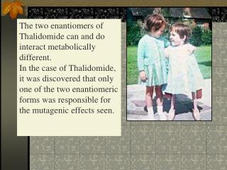 The two enantiomers of Thalidomide can and do interact metabolically different.  In the case of Thalidomide, it was disc