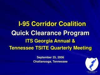 I-95 Corridor Coalition  Quick Clearance Program  ITS Georgia Annual  Tennessee TSITE Quarterly Meeting  September 25, 2