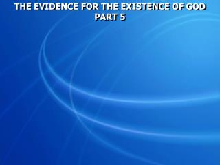 THE EVIDENCE FOR THE EXISTENCE OF GOD PART 5