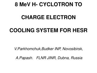 8 MeV H- CYCLOTRON TO   CHARGE ELECTRON   COOLING SYSTEM FOR HESR   V.Parkhomchuk,Budker INP, Novosibirsk,    A.Papash.
