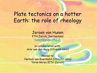 Plate tectonics on a hotter Earth: the role of rheology  Jeroen van Hunen ETH Zurich, Switzerland hunenerdw.ethz.ch  in