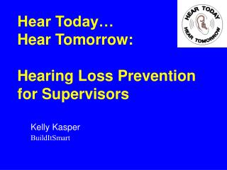 Hear Today   Hear Tomorrow:   Hearing Loss Prevention for Supervisors
