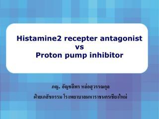 Histamine2 recepter antagonist vs Proton pump inhibitor