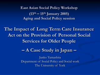 East Asian Social Policy Workshop  13th   15th January 2005  Aging and Social Policy session  The Impact of Long Term Ca