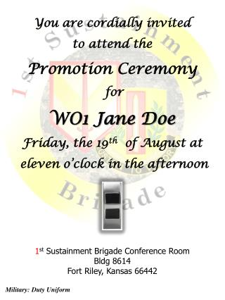 You are cordially invited  to attend the  Promotion Ceremony  for  WO1 Jane Doe Friday, the 19th  of August at  eleven o