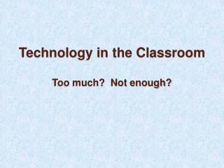 Technology in the Classroom  Too much  Not enough