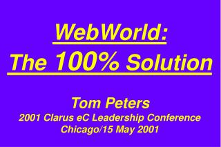 WebWorld:  The 100 Solution  Tom Peters 2001 Clarus eC Leadership Conference Chicago