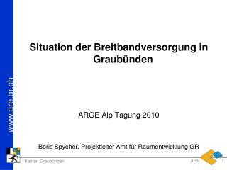 Situation der Breitbandversorgung in Graub nden    ARGE Alp Tagung 2010   Boris Spycher, Projektleiter Amt f r Raumentwi