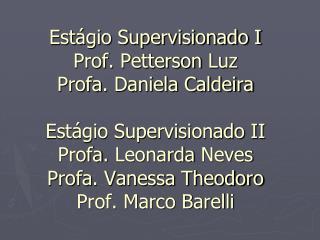 Est gio Supervisionado I Prof. Petterson Luz Profa. Daniela Caldeira   Est gio Supervisionado II Profa. Leonarda Neves P