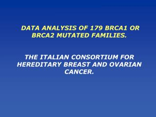 DATA ANALYSIS OF 179 BRCA1 OR BRCA2 MUTATED FAMILIES.    THE ITALIAN CONSORTIUM FOR HEREDITARY BREAST AND OVARIAN CANCER