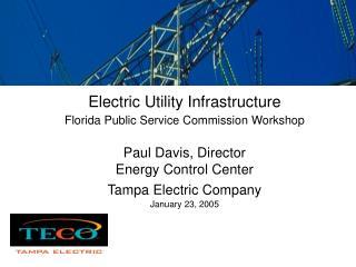 Electric Utility Infrastructure Florida Public Service Commission Workshop   Paul Davis, Director Energy Control Center