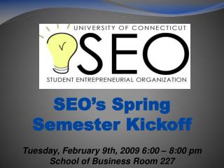 SEO s Spring Semester Kickoff  Tuesday, February 9th, 2009 6:00   8:00 pm School of Business Room 227