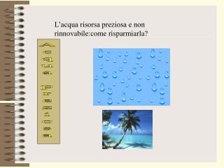 L acqua risorsa preziosa e non rinnovabile:come risparmiarla