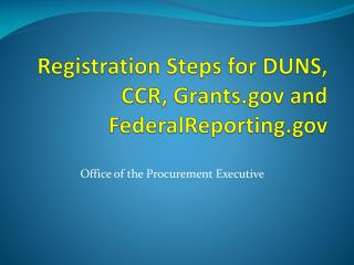 Registration Steps for DUNS, CCR, Grants and FederalReporting