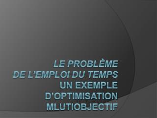 Le Probl me  dE L emploi du temps Un exemple d Optimisation Mlutiobjectif