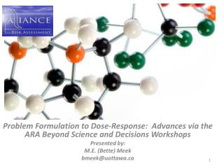 Problem Formulation to Dose-Response:  Advances via the ARA Beyond Science and Decisions Workshops Presented by: M.E. Be