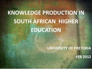 Knowledge production in south African  Higher education   University of Pretoria Feb 2012