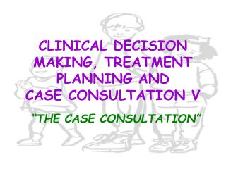 CLINICAL DECISION MAKING, TREATMENT PLANNING AND CASE CONSULTATION V