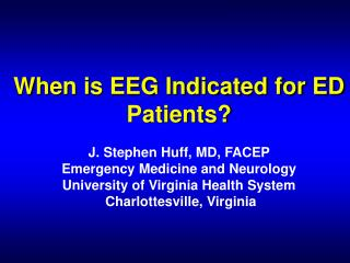 When is EEG Indicated for ED Patients  J. Stephen Huff, MD, FACEP Emergency Medicine and Neurology University of Virgini