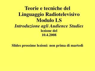 Teorie e tecniche del  Linguaggio Radiotelevisivo Modulo LS Introduzione agli Audience Studies lezione del  10.4.2008  S
