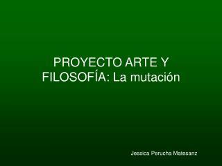 PROYECTO ARTE Y FILOSOF A: La mutaci n                                    Jessica Perucha Matesanz