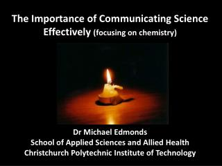The Importance of Communicating Science Effectively focusing on chemistry           Dr Michael Edmonds School of Applied