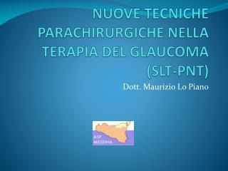 NUOVE TECNICHE PARACHIRURGICHE NELLA TERAPIA DEL GLAUCOMA SLT-PNT