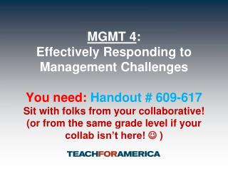 MGMT 4:   Effectively Responding to Management Challenges  You need: Handout  609-617 Sit with folks from your collabora
