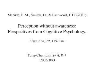 Merikle, P. M., Smilek, D.,  Eastwood, J. D. 2001.  Perception without awareness: Perspectives from Cognitive Psychology