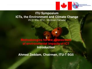 Methodologies for the assessment  of environmental impacts of ICT  Introduction  Ahmed Zeddam, Chairman, ITU-T SG5