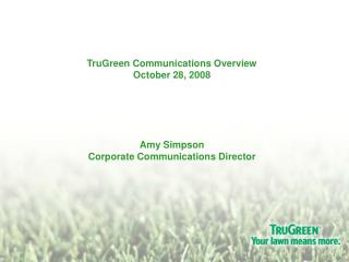 TruGreen Communications Overview October 28, 2008      Amy Simpson Corporate Communications Director