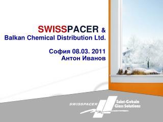 SWISSPACER  Balkan Chemical Distribution Ltd.    08.03. 2011