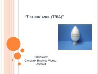Triacontanol TRIA                        Estudiante Carolina Ram rez V quez                  A64673