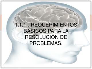 1.1.1-. REQUERIMIENTOS BASICOS PARA LA RESOLUCI N DE PROBLEMAS.