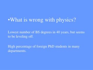 What is wrong with physics  Lowest number of BS degrees in 40 years, but seems to be leveling off.  High percentage of f