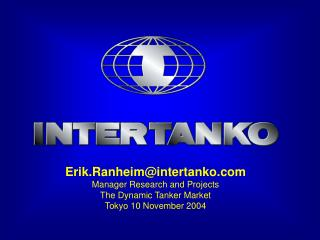 Erik.Ranheimintertanko Manager Research and Projects The Dynamic Tanker Market Tokyo 10 November 2004